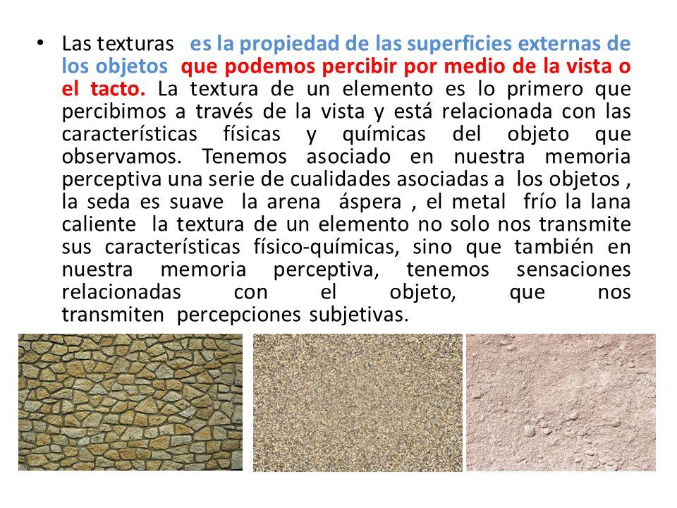 Las texturas es la propiedad de las superficies externas de los objetos que podemos percibir por medio de la vista o el tacto. La textura de un elemen