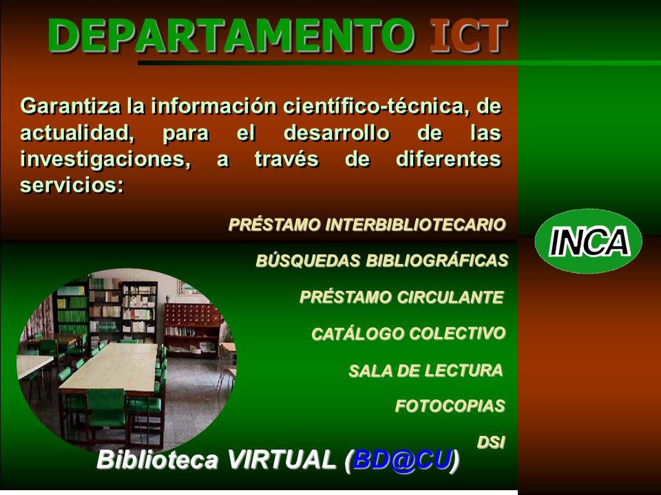 SALA DE LECTURA PRÉSTAMO CIRCULANTE BÚSQUEDAS BIBLIOGRÁFICAS CATÁLOGO COLECTIVO FOTOCOPIAS DSI PRÉSTAMO INTERBIBLIOTECARIO Garantiza la información científico-técnica, de actualidad, para el desarrollo de las investigaciones, a través de diferentes servicios: DEPARTAMENTO ICT Biblioteca VIRTUAL (BD@CU) Biblioteca VIRTUAL (BD@CU)