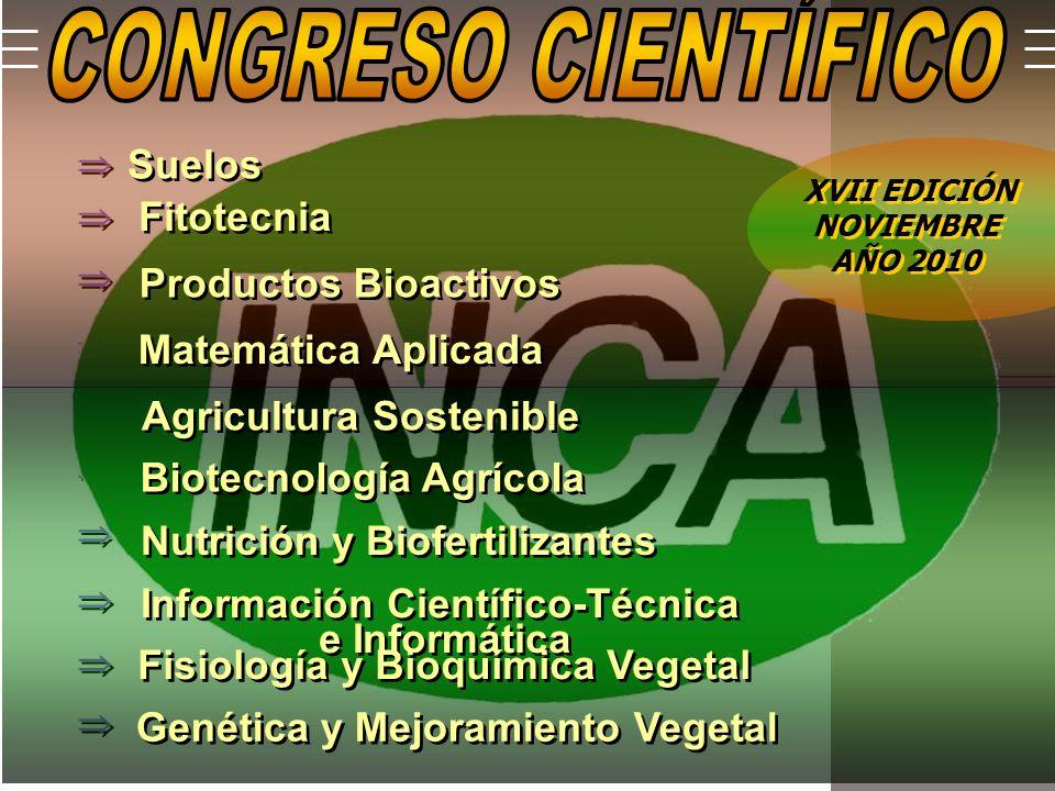 Genética y Mejoramiento Vegetal Suelos Fitotecnia Matemática Aplicada Productos Bioactivos Agricultura Sostenible Biotecnología Agrícola Nutrición y Biofertilizantes Información Científico-Técnica e Informática Información Científico-Técnica e Informática Fisiología y Bioquímica Vegetal XVII EDICIÓN NOVIEMBRE AÑO 2010