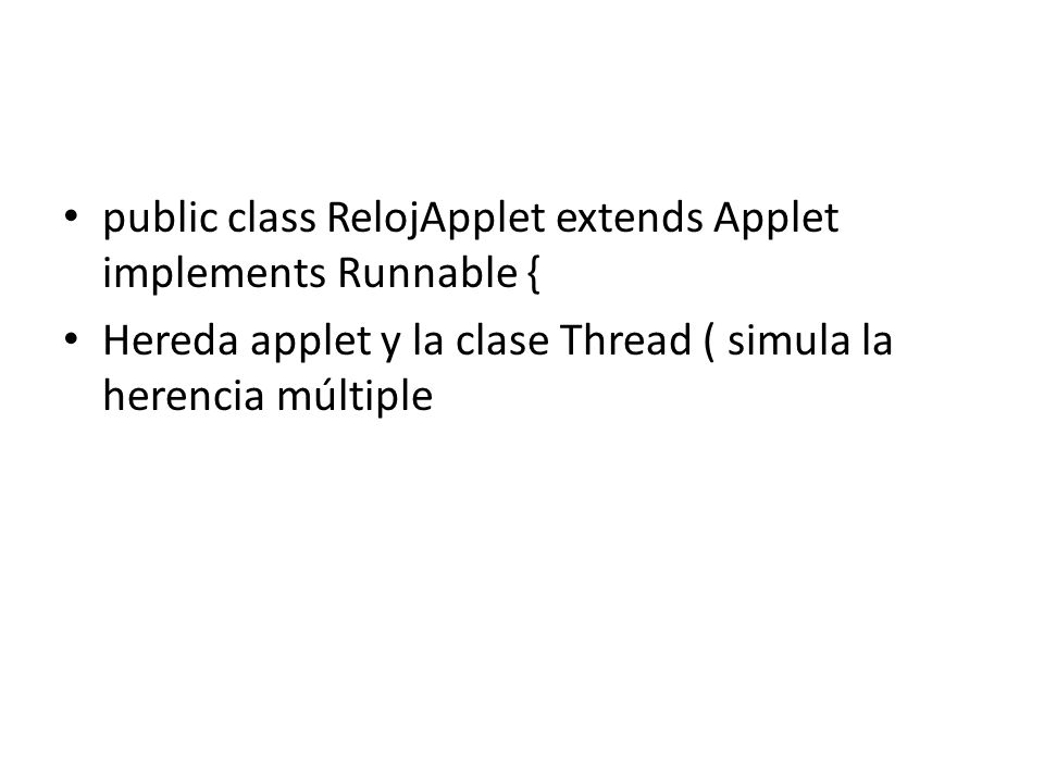 public class RelojApplet extends Applet implements Runnable { Hereda applet y la clase Thread ( simula la herencia múltiple