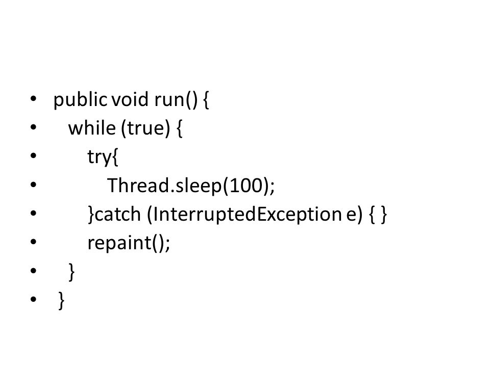 public void run() { while (true) { try{ Thread.sleep(100); }catch (InterruptedException e) { } repaint(); }