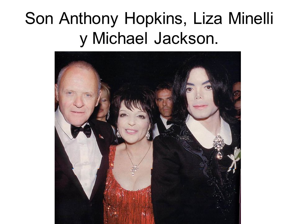Son Anthony Hopkins, Liza Minelli y Michael Jackson.