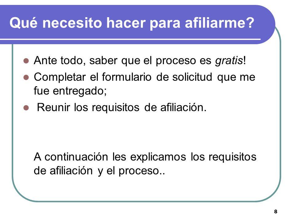 8 Qué necesito hacer para afiliarme? Ante todo, saber que el proceso es gratis! Completar el formulario de solicitud que me fue entregado; Reunir los