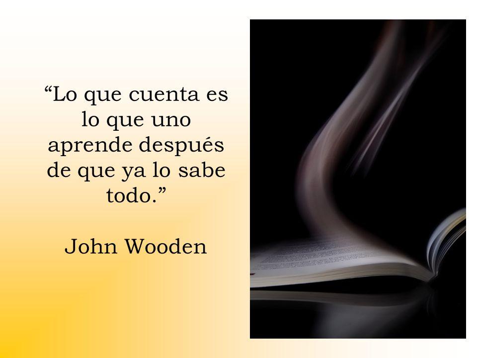 Lo que cuenta es lo que uno aprende después de que ya lo sabe todo. John Wooden