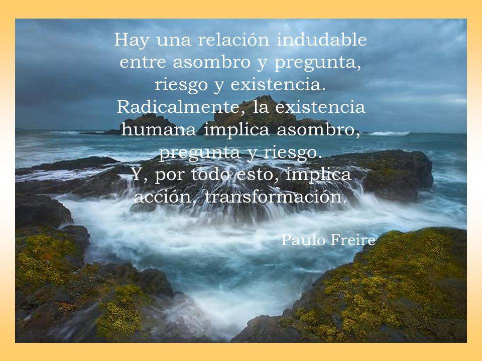 Hay una relación indudable entre asombro y pregunta, riesgo y existencia. Radicalmente, la existencia humana implica asombro, pregunta y riesgo. Y, po