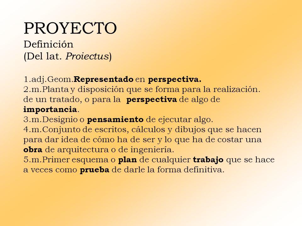 PROYECTO Definición (Del lat.Proiectus ) 1.adj.Geom.