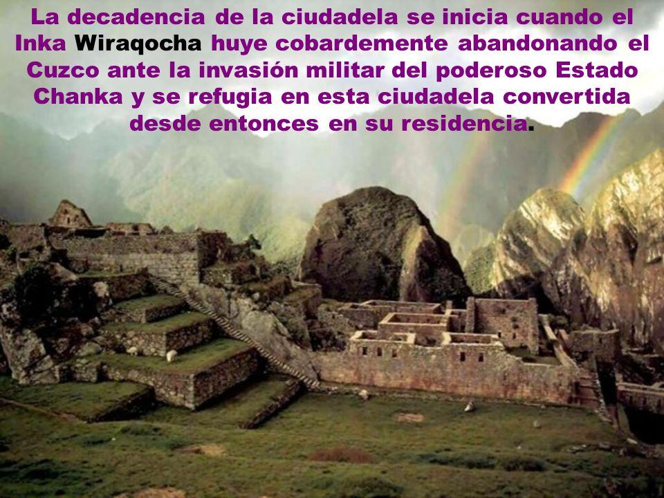 La decadencia de la ciudadela se inicia cuando el Inka Wiraqocha huye cobardemente abandonando el Cuzco ante la invasión militar del poderoso Estado Chanka y se refugia en esta ciudadela convertida desde entonces en su residencia.