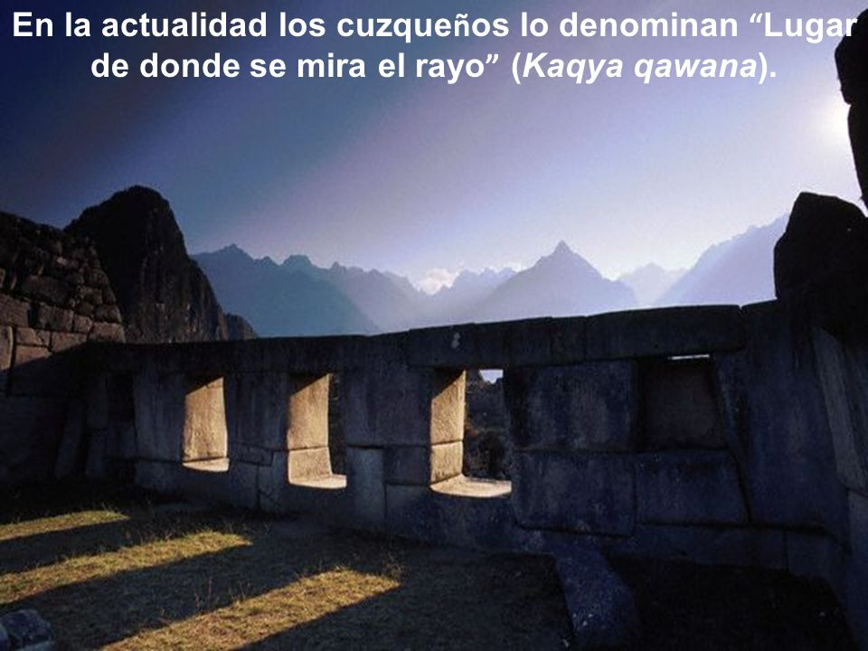En la actualidad los cuzque ñ os lo denominan Lugar de donde se mira el rayo (Kaqya qawana).