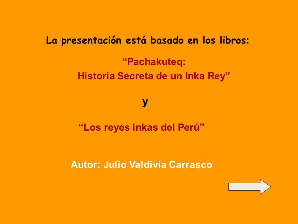 La presentación está basado en los libros : Pachakuteq: Historia Secreta de un Inka Rey y Los reyes inkas del Perú Autor: Julio Valdivia Carrasco