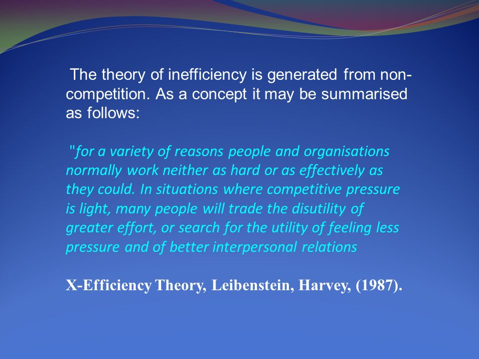 The theory of inefficiency is generated from non- competition. As a concept it may be summarised as follows: