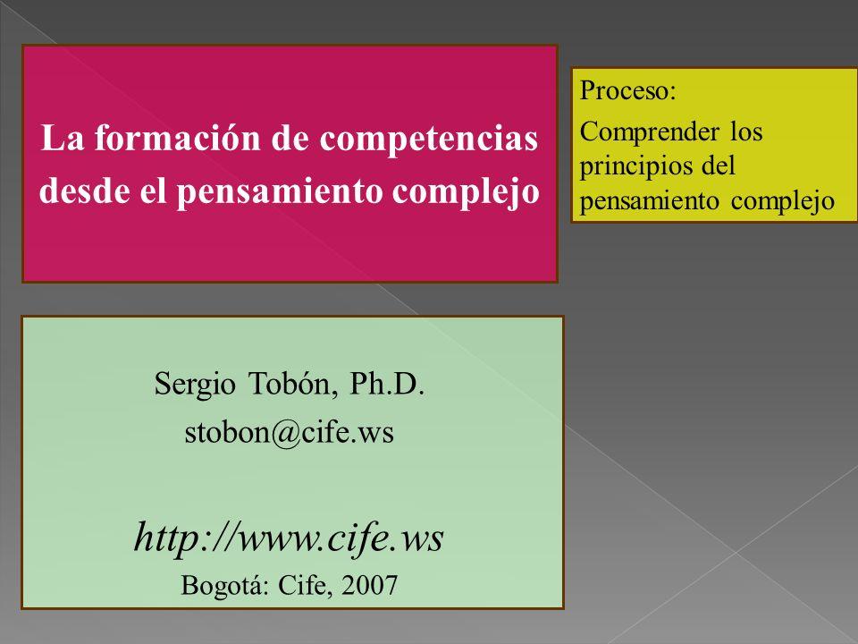 La formación de competencias desde el pensamiento complejo Proceso: Comprender los principios del pensamiento complejo Sergio Tobón, Ph.D. stobon@cife