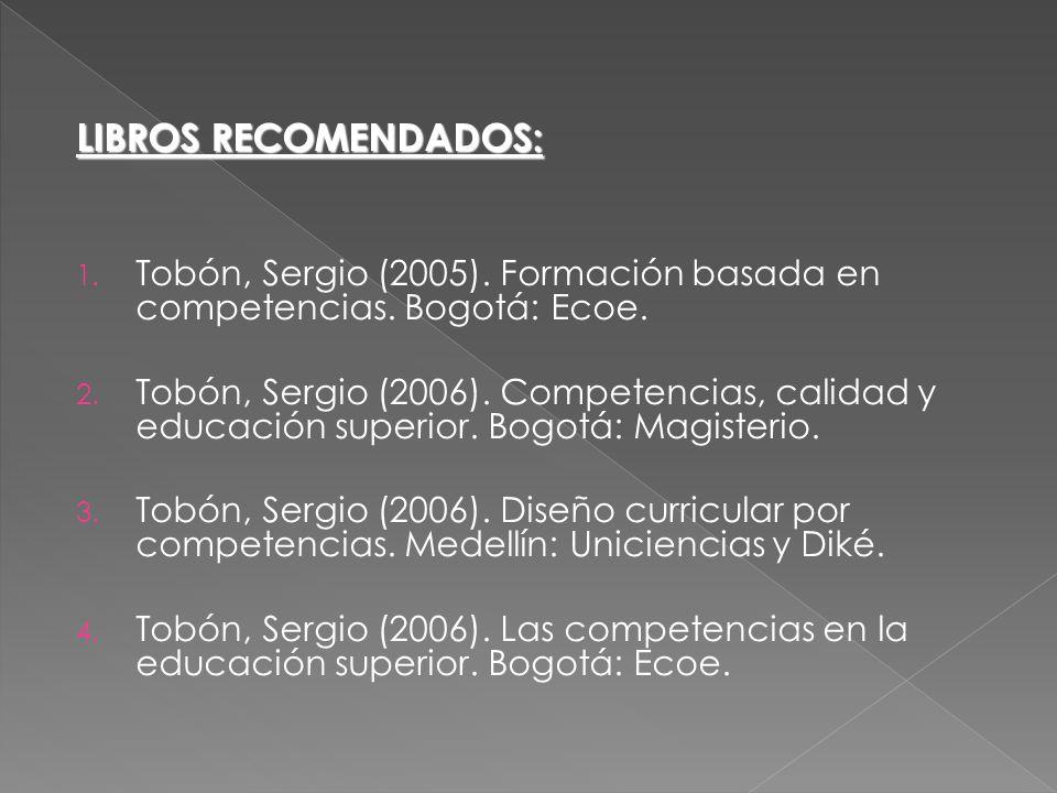 LIBROS RECOMENDADOS: 1. Tobón, Sergio (2005). Formación basada en competencias. Bogotá: Ecoe. 2. Tobón, Sergio (2006). Competencias, calidad y educaci