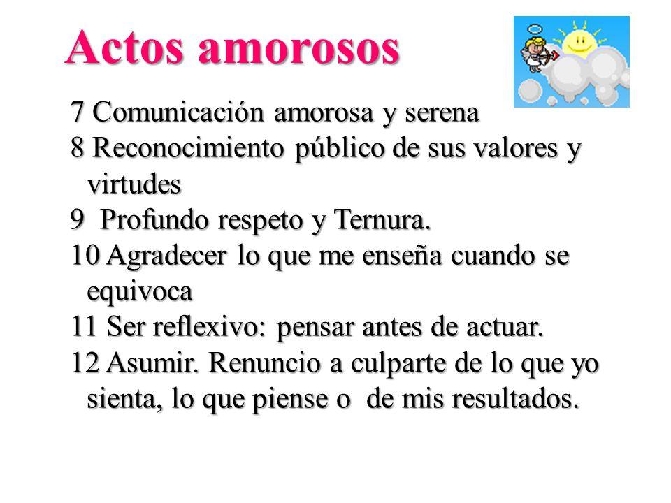 Actos amorosos 7 Comunicación amorosa y serena 8 Reconocimiento público de sus valores y virtudes 9 Profundo respeto y Ternura. 10 Agradecer lo que me