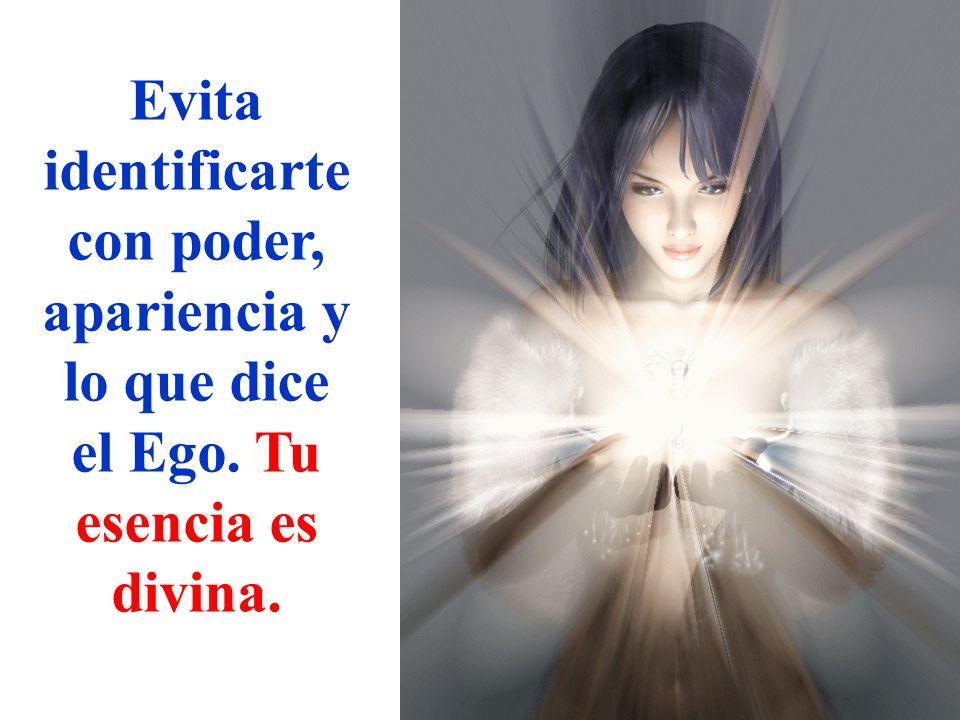 Evita identificarte con poder, apariencia y lo que dice el Ego. Tu esencia es divina.
