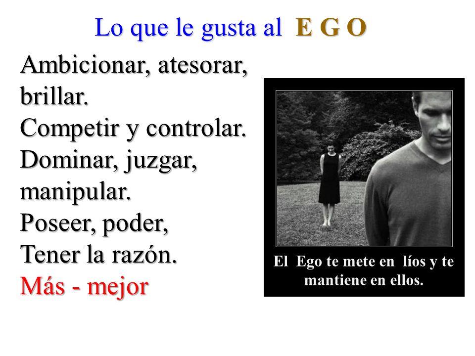 Lo que le gusta al E G O Ambicionar, atesorar, brillar. Competir y controlar. Dominar, juzgar, manipular. Poseer, poder, Tener la razón. Más - mejor E