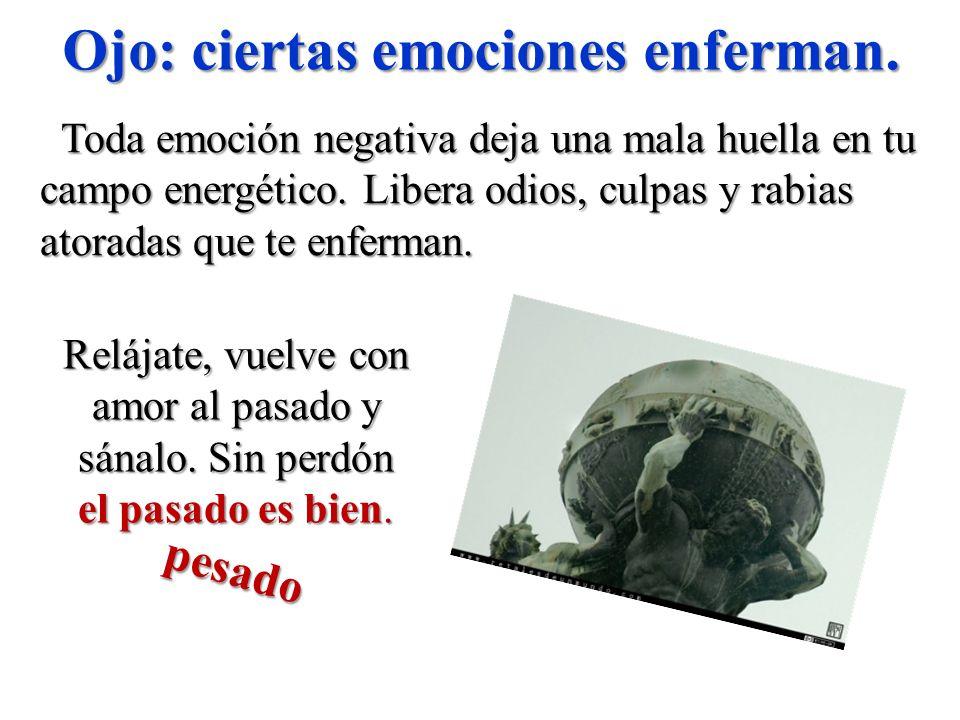 Ojo: ciertas emociones enferman. Toda emoción negativa deja una mala huella en tu campo energético. Libera odios, culpas y rabias atoradas que te enfe