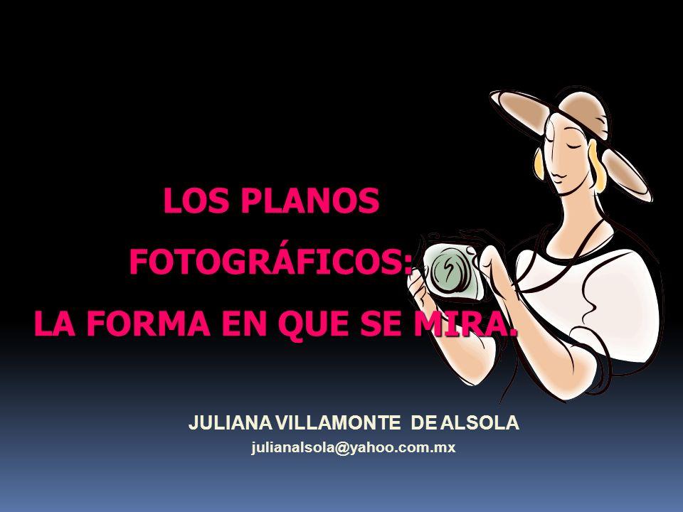JULIANA VILLAMONTE DE ALSOLA julianalsola@yahoo.com.mx LOS PLANOS FOTOGRÁFICOS: LA FORMA EN QUE SE MIRA.