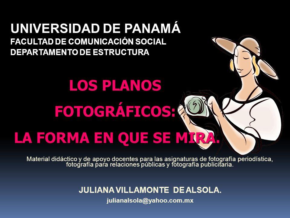JULIANA VILLAMONTE DE ALSOLA julianalsola@yahoo.com.mx LOS PLANOS FOTOGRÁFICOS: LA FORMA EN QUE SE MIRA. LA FORMA EN QUE SE MIRA.