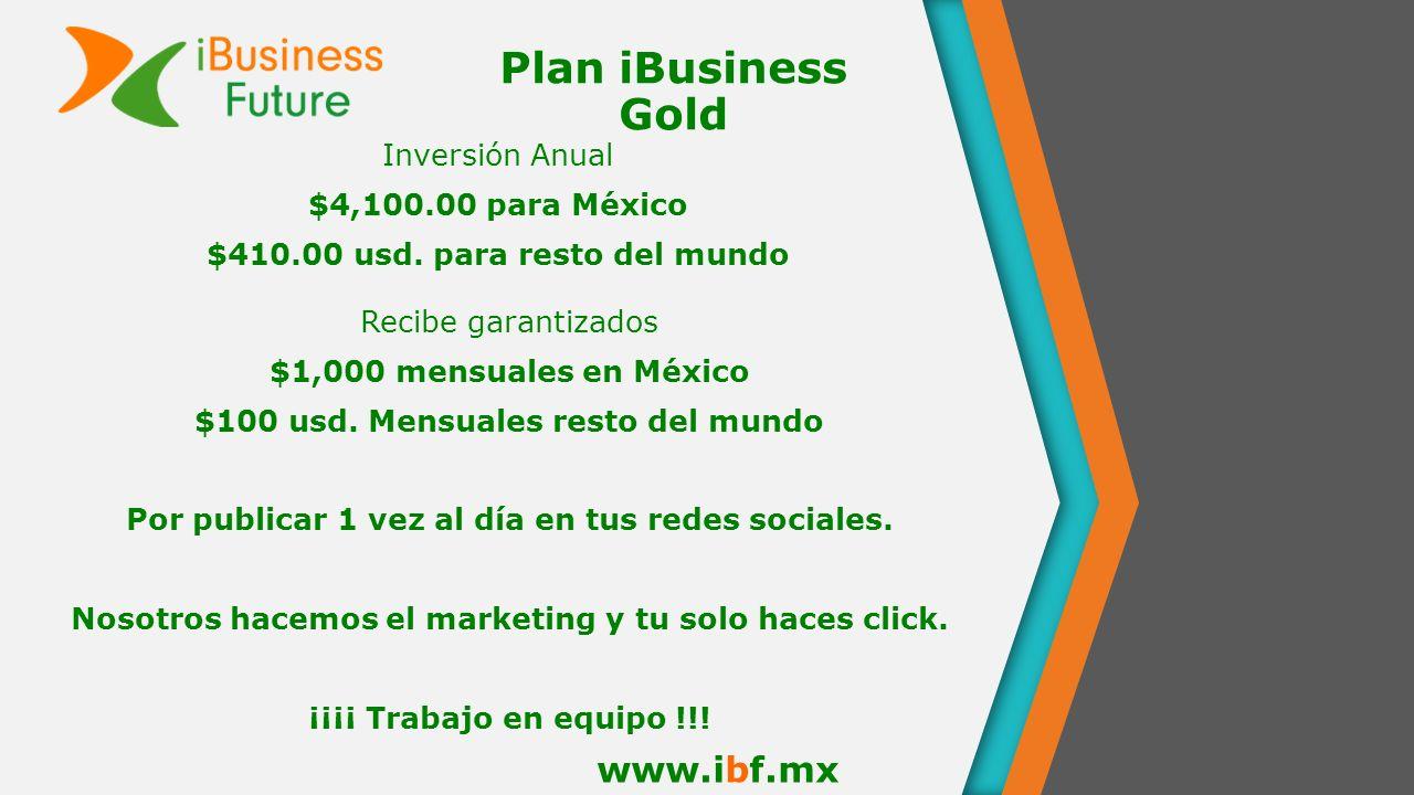 Plan iBusiness Gold www.ibf.mx Inversión Anual $4,100.00 para México $410.00 usd. para resto del mundo Recibe garantizados $1,000 mensuales en México