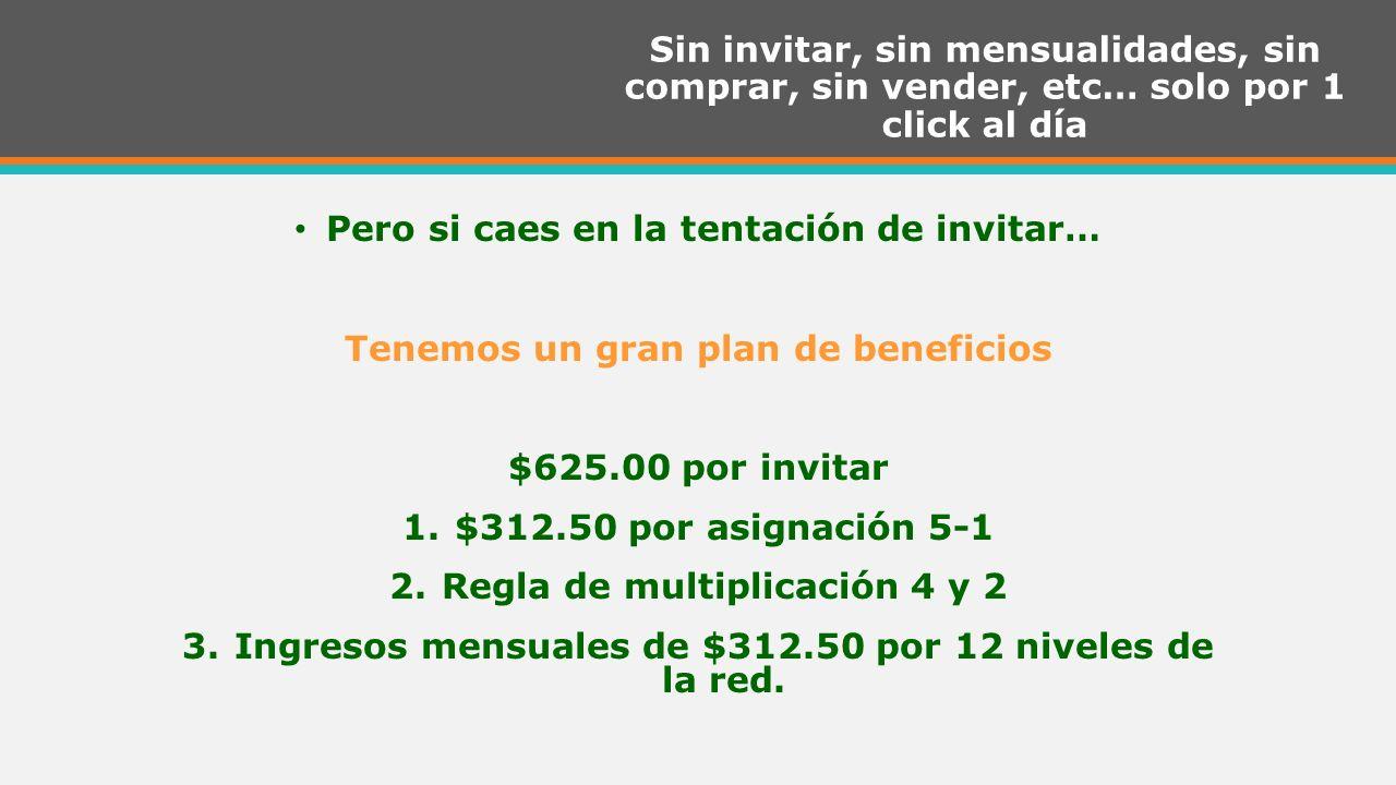 Sin invitar, sin mensualidades, sin comprar, sin vender, etc… solo por 1 click al día Pero si caes en la tentación de invitar… Tenemos un gran plan de beneficios $625.00 por invitar 1.$312.50 por asignación 5-1 2.Regla de multiplicación 4 y 2 3.Ingresos mensuales de $312.50 por 12 niveles de la red.