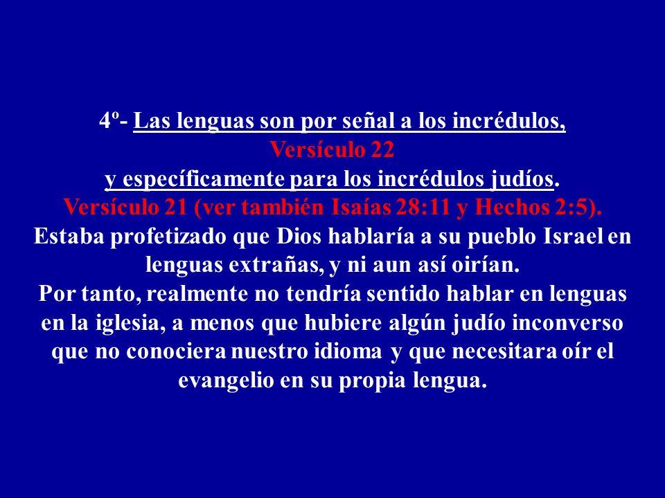 4º- Las lenguas son por señal a los incrédulos, Versículo 22 y específicamente para los incrédulos judíos. Versículo 21 (ver también Isaías 28:11 y He