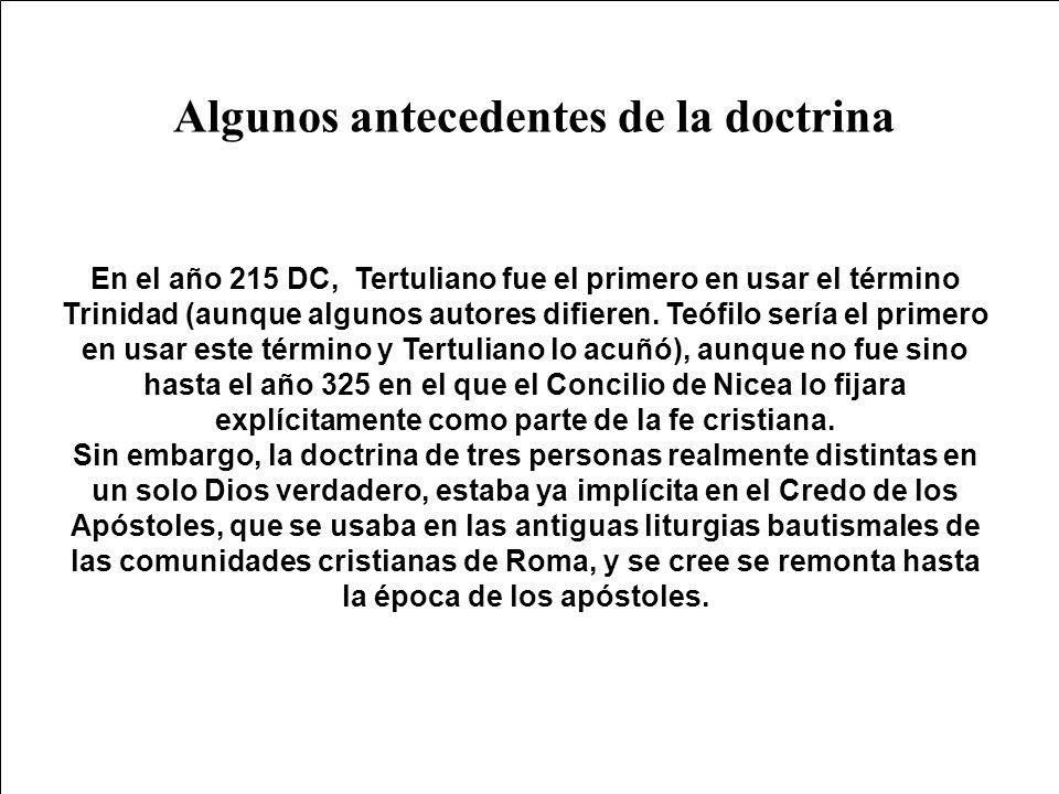 Algunos antecedentes de la doctrina En el año 215 DC, Tertuliano fue el primero en usar el término Trinidad (aunque algunos autores difieren. Teófilo