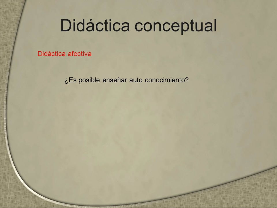 Didáctica conceptual Didáctica afectiva ¿Es posible enseñar auto conocimiento?