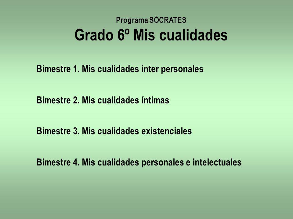 Programa SÓCRATES Grado 6º Mis cualidades Bimestre 1. Mis cualidades inter personales Bimestre 2. Mis cualidades íntimas Bimestre 3. Mis cualidades ex