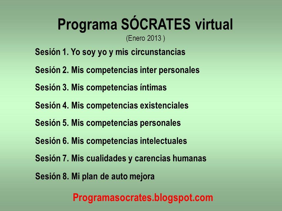 Sesión 1. Yo soy yo y mis circunstancias Programa SÓCRATES virtual (Enero 2013 ) Sesión 2. Mis competencias inter personales Sesión 3. Mis competencia