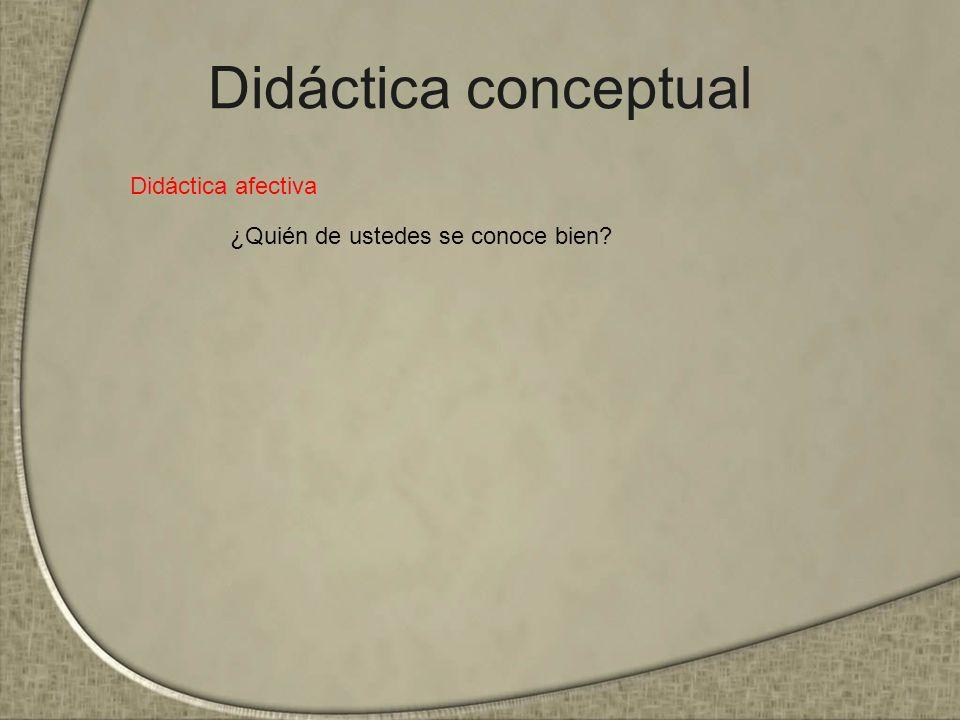 Didáctica conceptual Didáctica afectiva ¿Quién de ustedes se conoce bien?