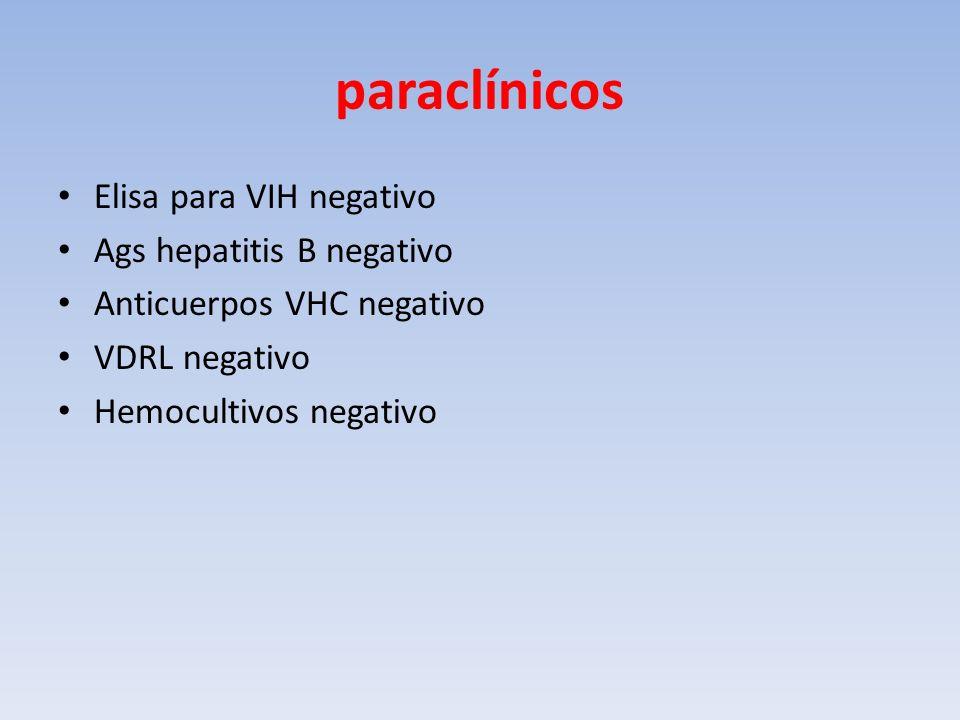 paraclínicos Elisa para VIH negativo Ags hepatitis B negativo Anticuerpos VHC negativo VDRL negativo Hemocultivos negativo