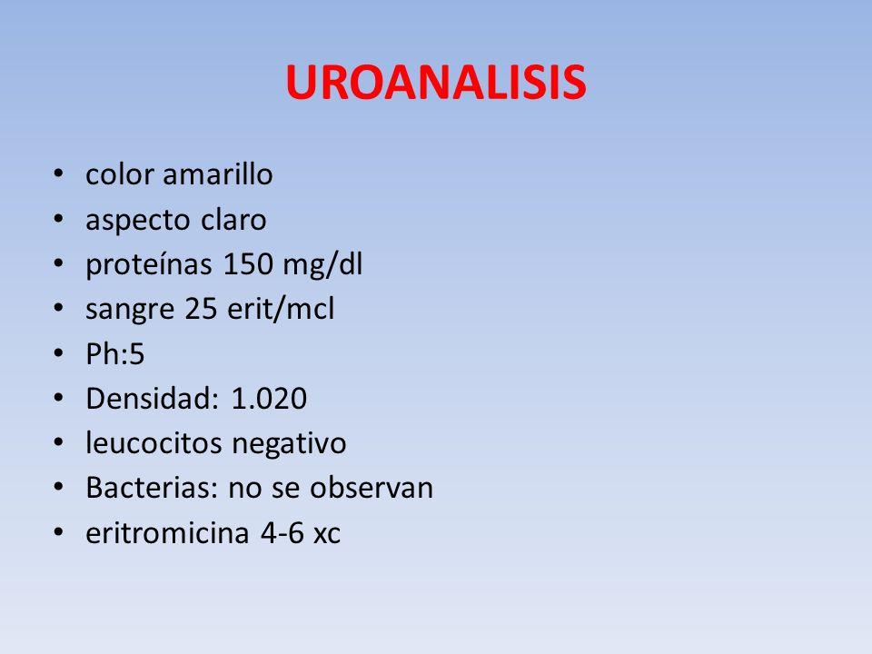 UROANALISIS color amarillo aspecto claro proteínas 150 mg/dl sangre 25 erit/mcl Ph:5 Densidad: 1.020 leucocitos negativo Bacterias: no se observan eri