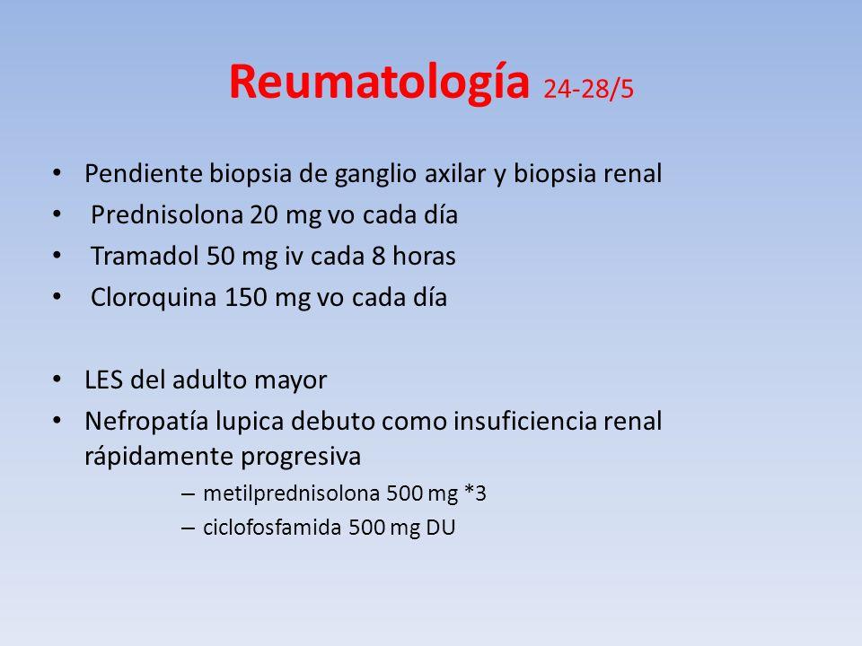 Reumatología 24-28/5 Pendiente biopsia de ganglio axilar y biopsia renal Prednisolona 20 mg vo cada día Tramadol 50 mg iv cada 8 horas Cloroquina 150