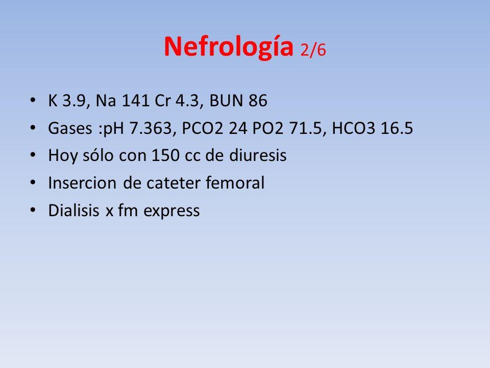 Nefrología 2/6 K 3.9, Na 141 Cr 4.3, BUN 86 Gases :pH 7.363, PCO2 24 PO2 71.5, HCO3 16.5 Hoy sólo con 150 cc de diuresis Insercion de cateter femoral