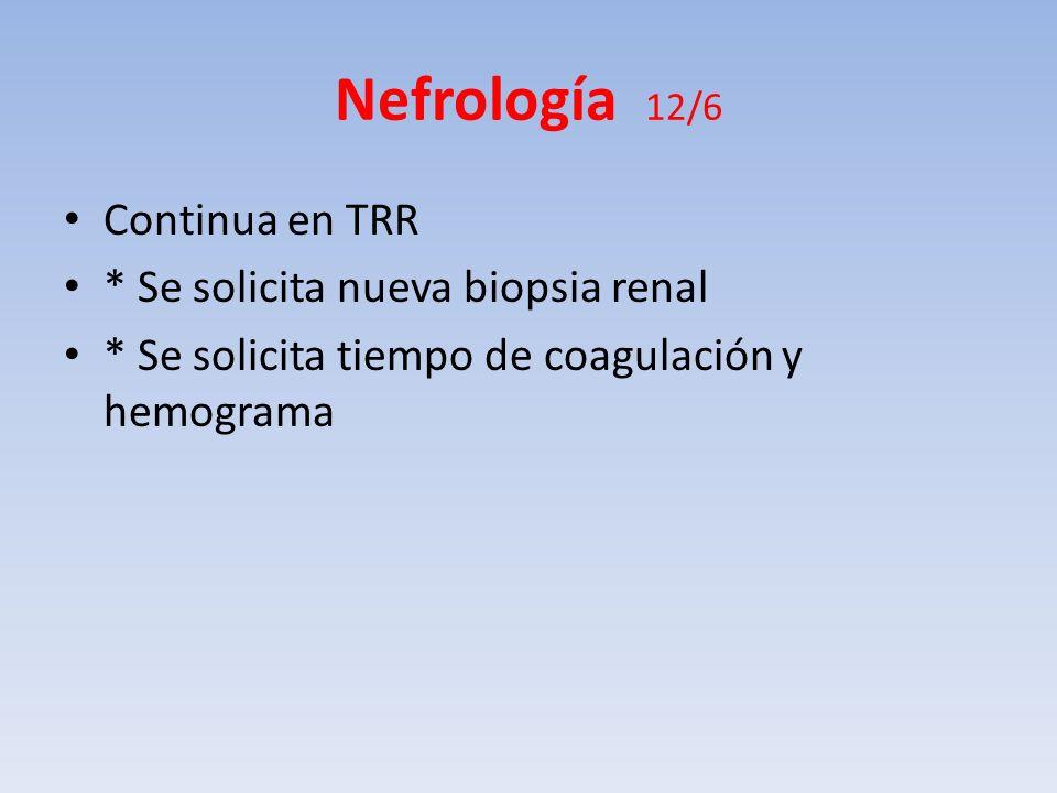 Nefrología 12/6 Continua en TRR * Se solicita nueva biopsia renal * Se solicita tiempo de coagulación y hemograma