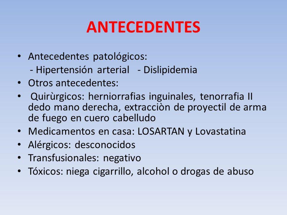 ANTECEDENTES Antecedentes patológicos: - Hipertensión arterial - Dislipidemia Otros antecedentes: Quirùrgicos: herniorrafias inguinales, tenorrafia II
