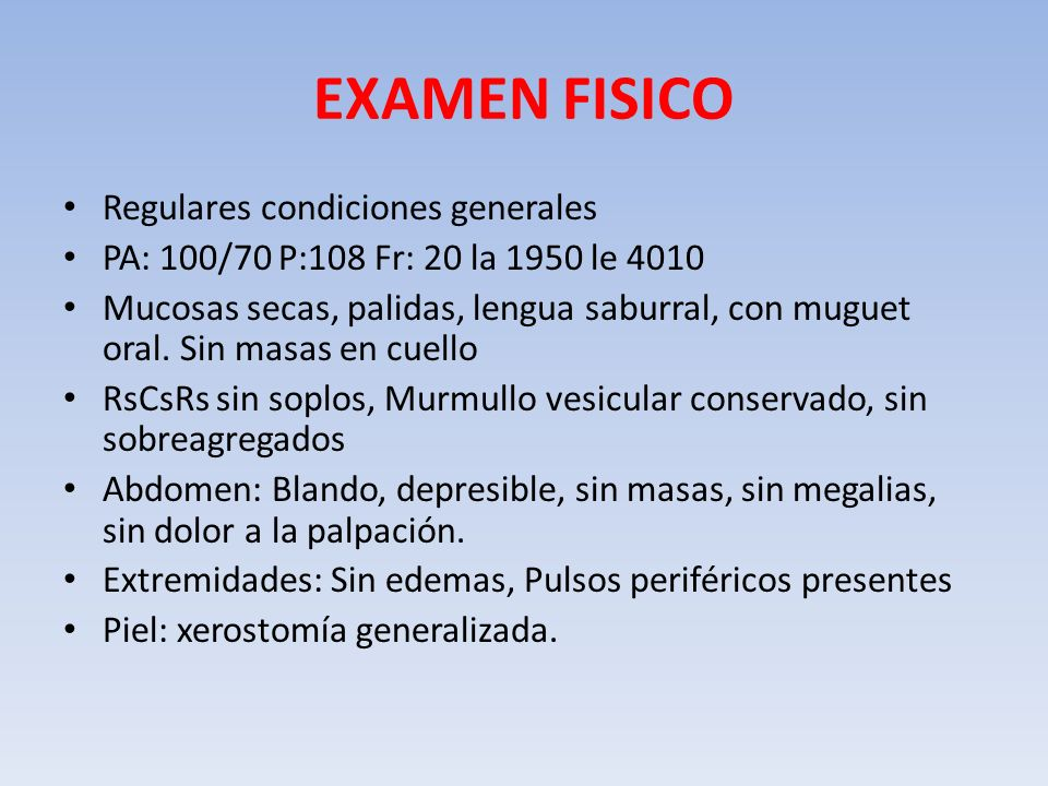 EXAMEN FISICO Regulares condiciones generales PA: 100/70 P:108 Fr: 20 la 1950 le 4010 Mucosas secas, palidas, lengua saburral, con muguet oral. Sin ma