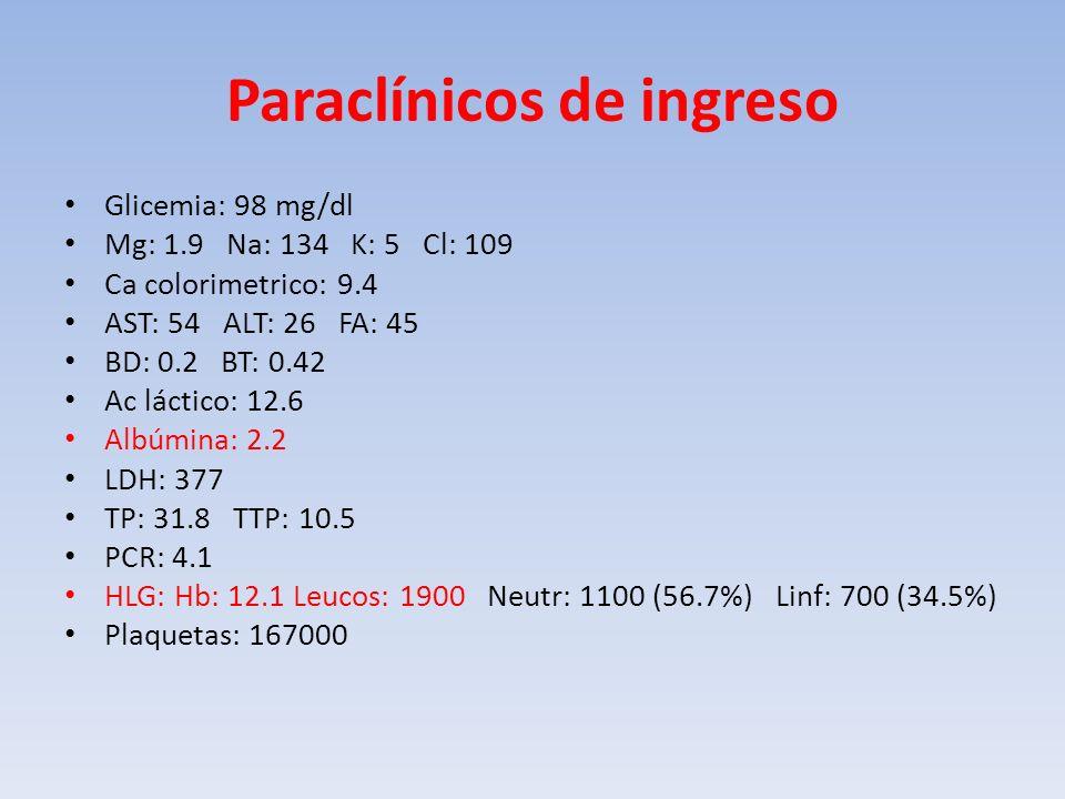 Paraclínicos de ingreso Glicemia: 98 mg/dl Mg: 1.9 Na: 134 K: 5 Cl: 109 Ca colorimetrico: 9.4 AST: 54 ALT: 26 FA: 45 BD: 0.2 BT: 0.42 Ac láctico: 12.6