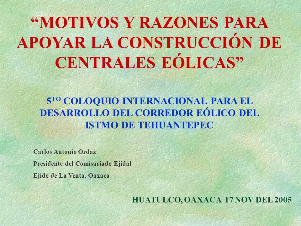 MOTIVOS Y RAZONES PARA APOYAR LA CONSTRUCCIÓN DE CENTRALES EÓLICAS HUATULCO, OAXACA 17 NOV DEL 2005 5 TO COLOQUIO INTERNACIONAL PARA EL DESARROLLO DEL CORREDOR EÓLICO DEL ISTMO DE TEHUANTEPEC Carlos Antonio Ordaz Presidente del Comisariado Ejidal Ejido de La Venta, Oaxaca
