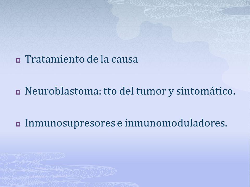 Tratamiento de la causa Neuroblastoma: tto del tumor y sintomático. Inmunosupresores e inmunomoduladores.