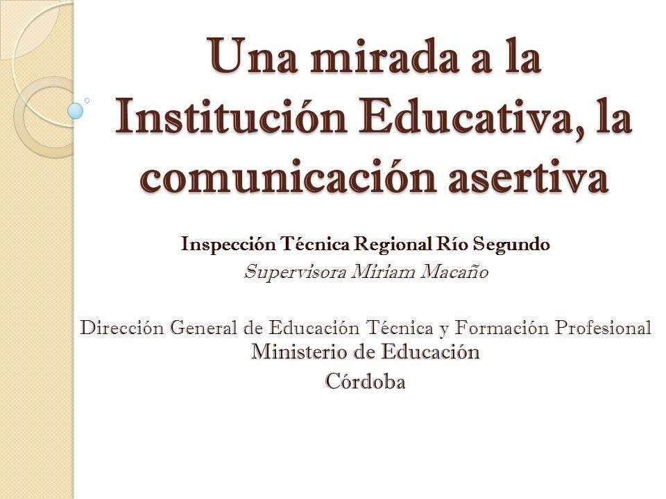 Una mirada a la Institución Educativa, la comunicación asertiva Inspección Técnica Regional Río Segundo Supervisora Miriam Macaño Dirección General de