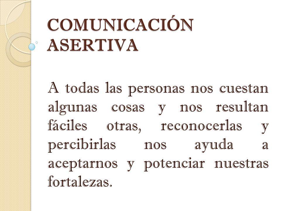 COMUNICACIÓN ASERTIVA A todas las personas nos cuestan algunas cosas y nos resultan fáciles otras, reconocerlas y percibirlas nos ayuda a aceptarnos y