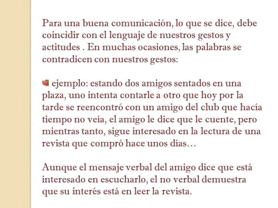 Para una buena comunicación, lo que se dice, debe coincidir con el lenguaje de nuestros gestos y actitudes. En muchas ocasiones, las palabras se contr