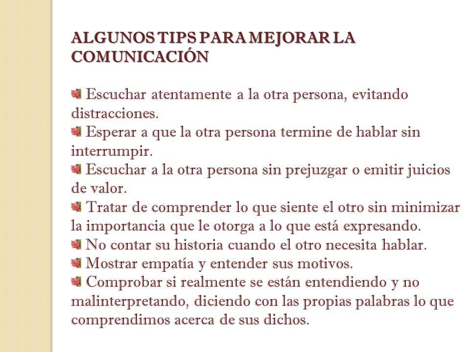 ALGUNOS TIPS PARA MEJORAR LA COMUNICACIÓN Escuchar atentamente a la otra persona, evitando distracciones. Esperar a que la otra persona termine de hab