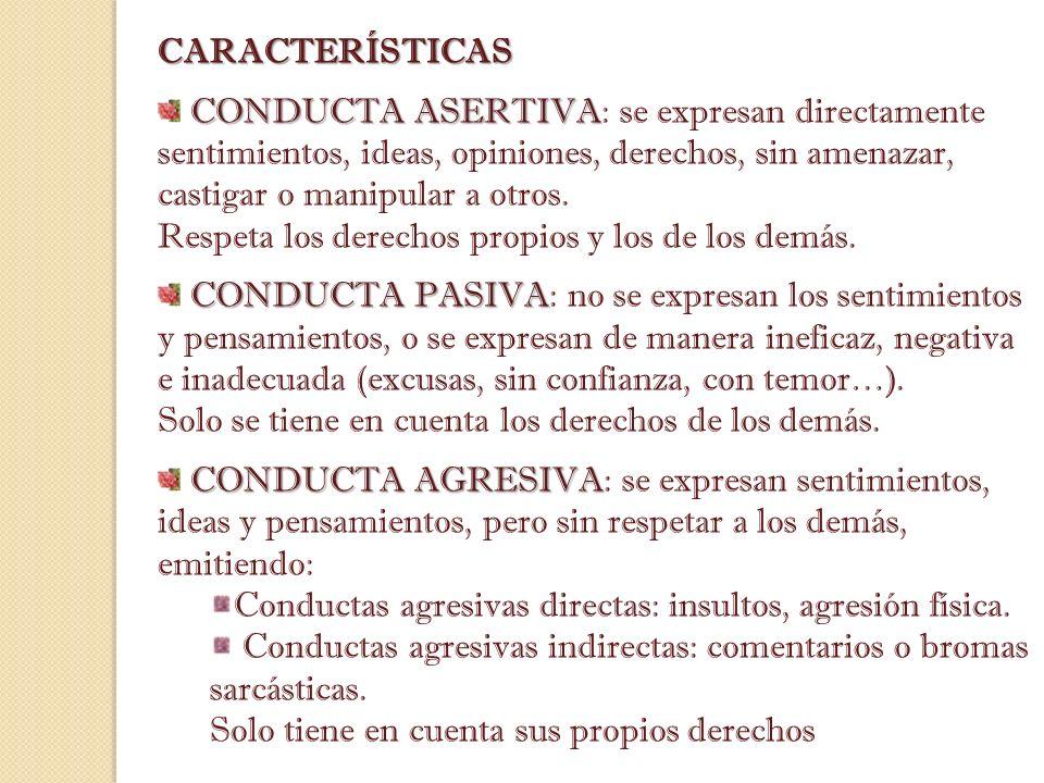 CARACTERÍSTICAS CONDUCTA ASERTIVA CONDUCTA ASERTIVA: se expresan directamente sentimientos, ideas, opiniones, derechos, sin amenazar, castigar o manip