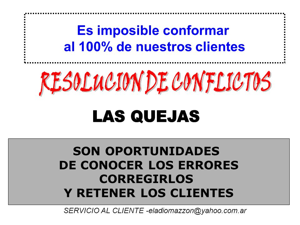 Es imposible conformar al 100% de nuestros clientes SON OPORTUNIDADES DE CONOCER LOS ERRORES CORREGIRLOS Y RETENER LOS CLIENTES SERVICIO AL CLIENTE -eladiomazzon@yahoo.com.ar