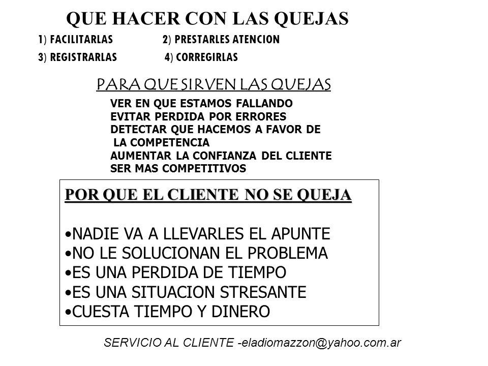 QUE HACER CON LAS QUEJAS 1) FACILITARLAS 2) PRESTARLES ATENCION 3) REGISTRARLAS 4) CORREGIRLAS PARA QUE SIRVEN LAS QUEJAS VER EN QUE ESTAMOS FALLANDO EVITAR PERDIDA POR ERRORES DETECTAR QUE HACEMOS A FAVOR DE LA COMPETENCIA AUMENTAR LA CONFIANZA DEL CLIENTE SER MAS COMPETITIVOS POR QUE EL CLIENTE NO SE QUEJA NADIE VA A LLEVARLES EL APUNTE NO LE SOLUCIONAN EL PROBLEMA ES UNA PERDIDA DE TIEMPO ES UNA SITUACION STRESANTE CUESTA TIEMPO Y DINERO SERVICIO AL CLIENTE -eladiomazzon@yahoo.com.ar