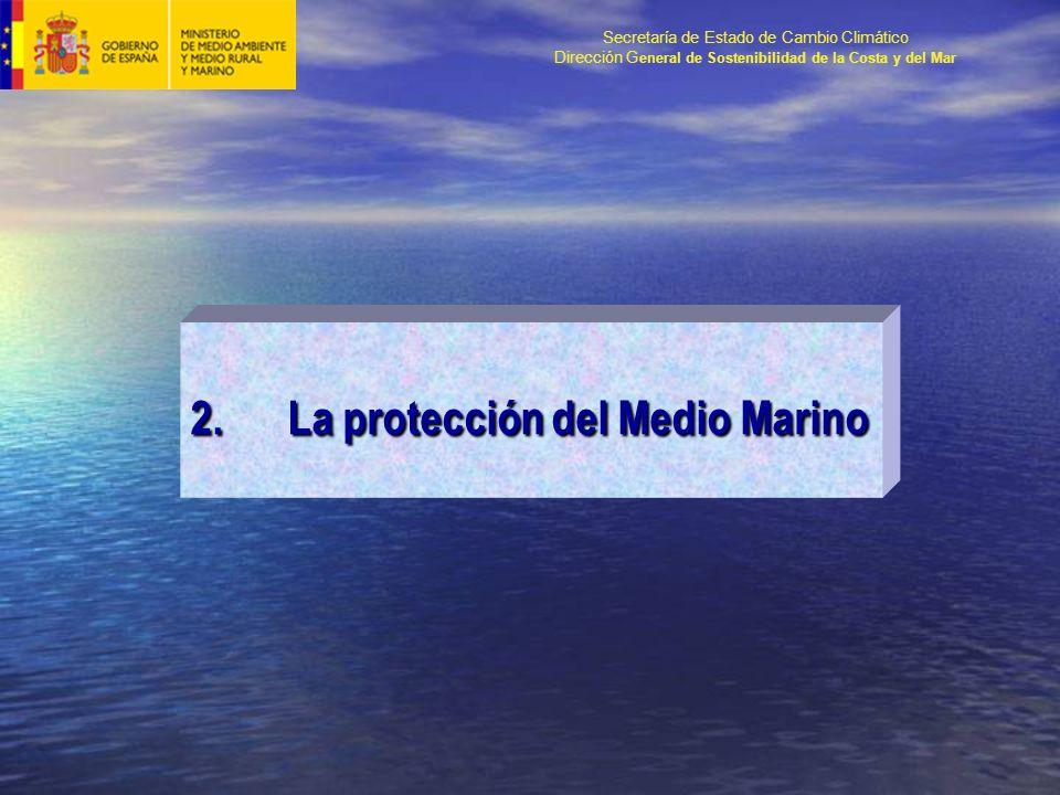 Secretaría de Estado de Cambio Climático Dirección G eneral de Sostenibilidad de la Costa y del Mar 2.La protección del Medio Marino