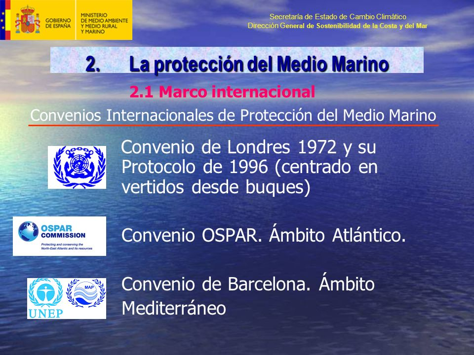 Secretaría de Estado de Cambio Climático Dirección G eneral de Sostenibilidad de la Costa y del Mar Convenios Internacionales de Protección del Medio Marino Convenio de Londres 1972 y su Protocolo de 1996 (centrado en vertidos desde buques) Convenio OSPAR.