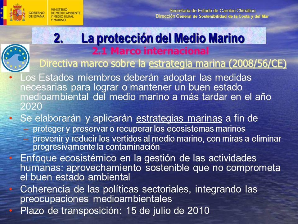 Secretaría de Estado de Cambio Climático Dirección G eneral de Sostenibilidad de la Costa y del Mar Directiva marco sobre la estrategia marina (2008/56/CE) Los Estados miembros deberán adoptar las medidas necesarias para lograr o mantener un buen estado medioambiental del medio marino a más tardar en el año 2020 Se elaborarán y aplicarán estrategias marinas a fin de –proteger y preservar o recuperar los ecosistemas marinos –prevenir y reducir los vertidos al medio marino, con miras a eliminar progresivamente la contaminación Enfoque ecosistémico en la gestión de las actividades humanas: aprovechamiento sostenible que no comprometa el buen estado ambiental Coherencia de las políticas sectoriales, integrando las preocupaciones medioambientales Plazo de transposición: 15 de julio de 2010 2.1 Marco internacional 2.La protección del Medio Marino